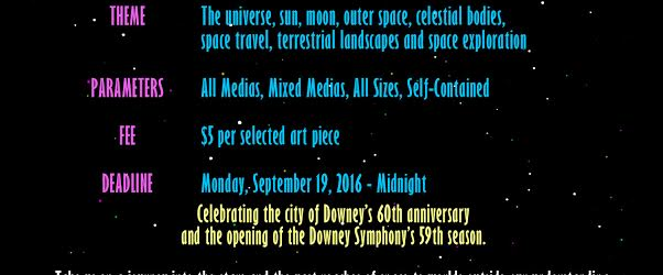 """Call to Artists! Join us in our next group art exhibition:Cosmiccoming to the Downey Civic Theatre October 2nd to the 25th. Downey Arts Coalition presents the show in collaboration with the Downey Symphony Orchestra's fall concert. The theme is, """"The universe, sun, moon, outer space, celestial bodies, space travel, terrestrial landscapes and space exploration."""" Downey […]"""